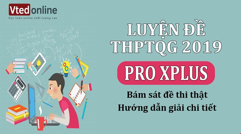 KHOÁ PROXPLUS - LUYỆN ĐỀ THAM KHẢO THPT QUỐC GIA 2019 MÔN TOÁN